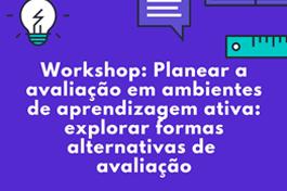 WORKSHOP // Planear a avaliação em ambientes de aprendizagem ativa: explorar formas alternativas de avaliação