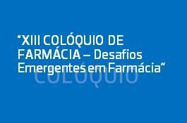 XIII COLÓQUIO DE FARMÁCIA - Desafios Emergentes em Farmácia
